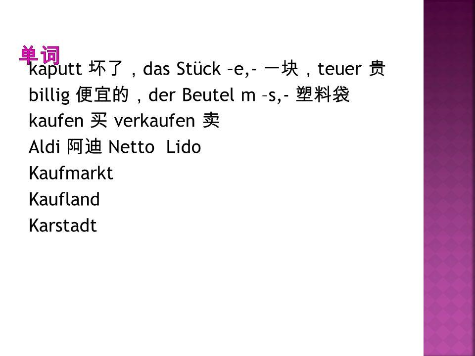 单词 kaputt 坏了,das Stück –e,- 一块,teuer 贵 billig 便宜的,der Beutel m –s,- 塑料袋 kaufen 买 verkaufen 卖 Aldi 阿迪 Netto Lido Kaufmarkt Kaufland Karstadt