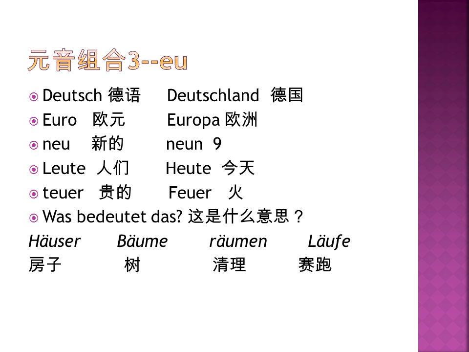 元音组合3--eu Deutsch 德语 Deutschland 德国 Euro 欧元 Europa 欧洲 neu 新的 neun 9