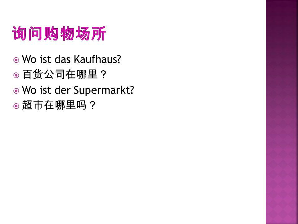 询问购物场所 Wo ist das Kaufhaus 百货公司在哪里? Wo ist der Supermarkt 超市在哪里吗?