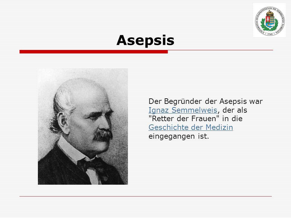 Asepsis Der Begründer der Asepsis war Ignaz Semmelweis, der als Retter der Frauen in die Geschichte der Medizin eingegangen ist.