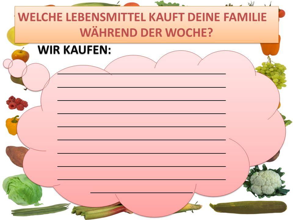 WELCHE LEBENSMITTEL KAUFT DEINE FAMILIE WÄHREND DER WOCHE Wir kaufen: