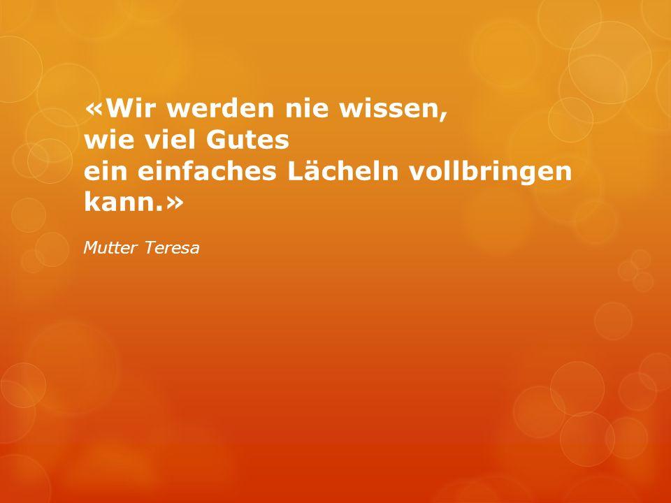 «Wir werden nie wissen, wie viel Gutes ein einfaches Lächeln vollbringen kann.» Mutter Teresa