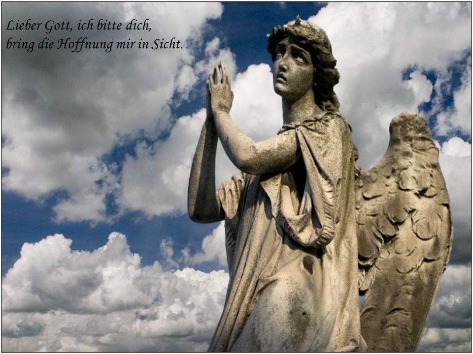 Lieber Gott, ich bitte dich, bring die Hoffnung mir in Sicht.