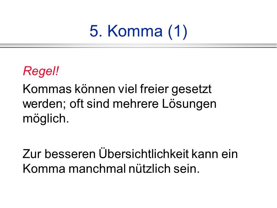 5. Komma (1) Regel! Kommas können viel freier gesetzt werden; oft sind mehrere Lösungen möglich.