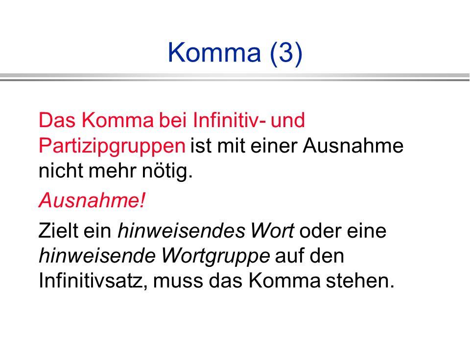 Komma (3) Das Komma bei Infinitiv- und Partizipgruppen ist mit einer Ausnahme nicht mehr nötig. Ausnahme!