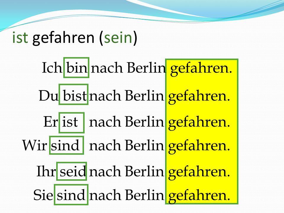 ist gefahren (sein) Ich bin nach Berlin gefahren. Du bist