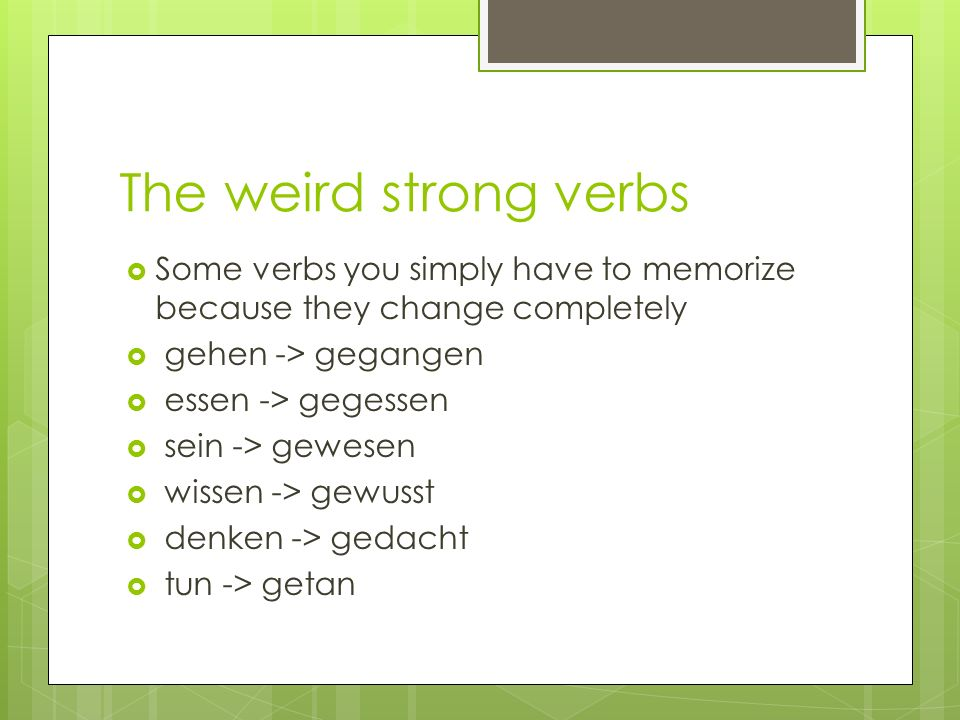 The weird strong verbs Some verbs you simply have to memorize because they change completely. gehen -> gegangen.
