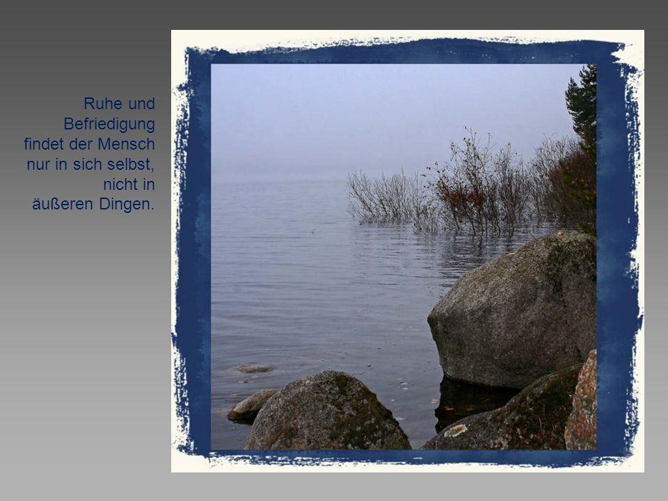 Ruhe und Befriedigung findet der Mensch nur in sich selbst, nicht in äußeren Dingen.