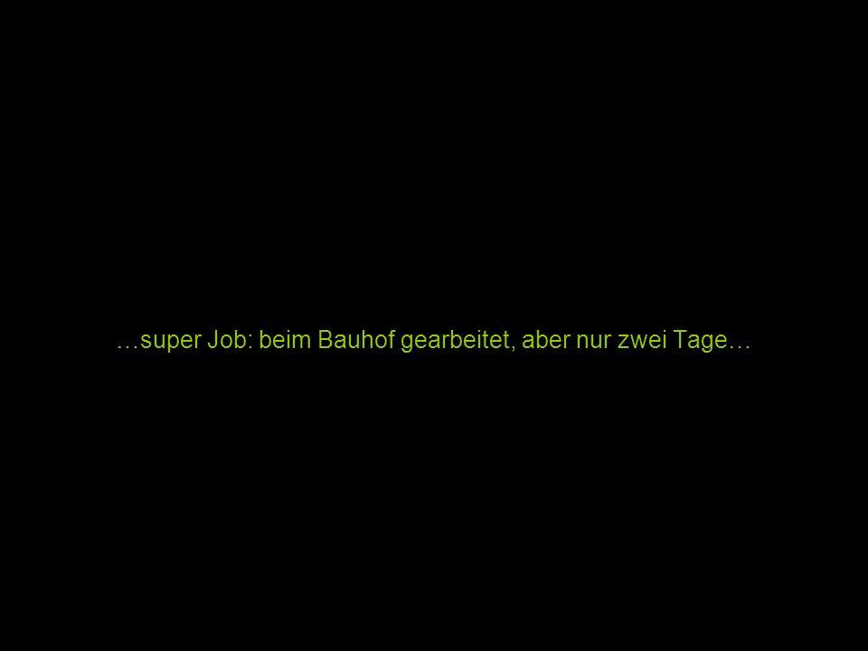 …super Job: beim Bauhof gearbeitet, aber nur zwei Tage…