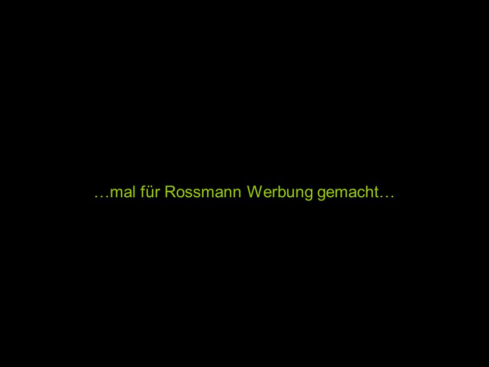 …mal für Rossmann Werbung gemacht…