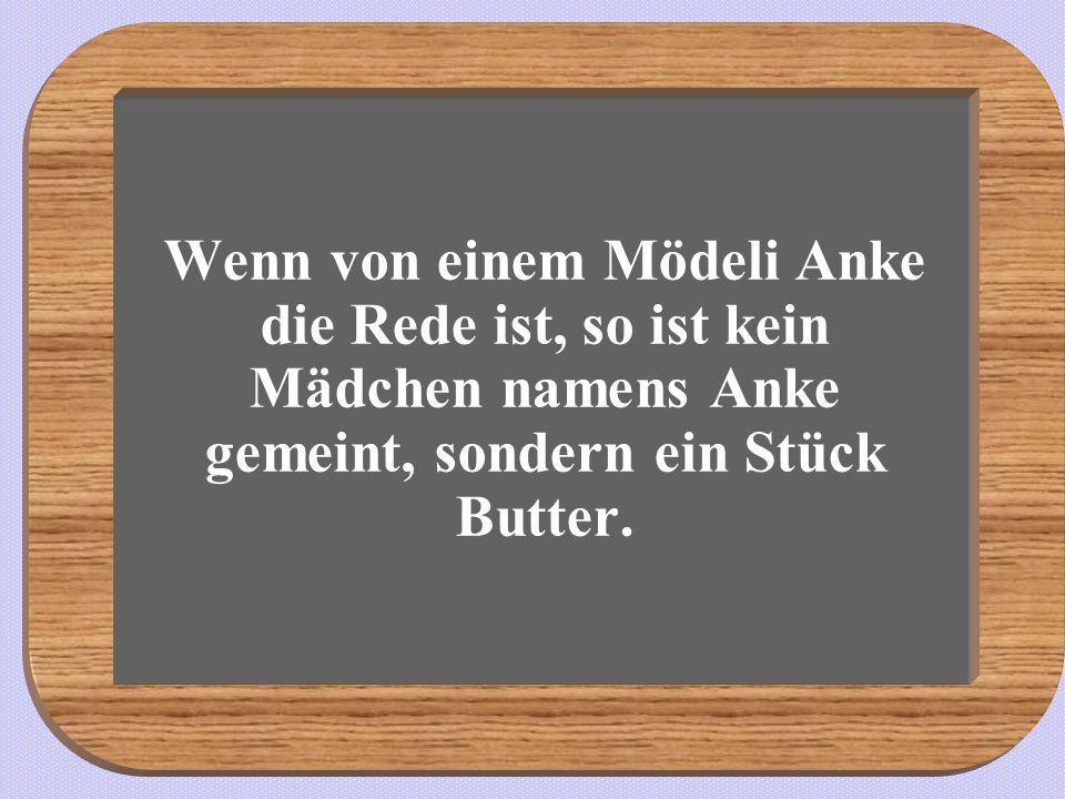 Wenn von einem Mödeli Anke die Rede ist, so ist kein Mädchen namens Anke gemeint, sondern ein Stück Butter.