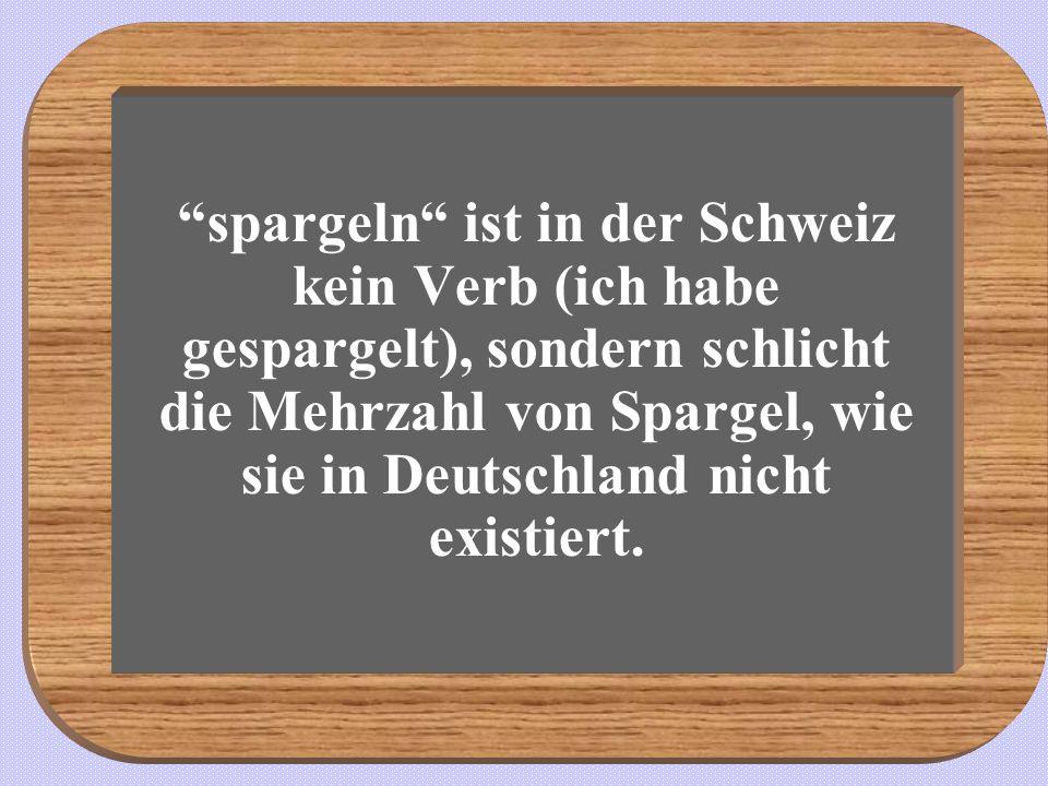 spargeln ist in der Schweiz kein Verb (ich habe gespargelt), sondern schlicht die Mehrzahl von Spargel, wie sie in Deutschland nicht existiert.