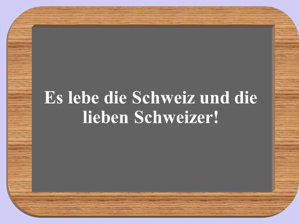 Es lebe die Schweiz und die lieben Schweizer!