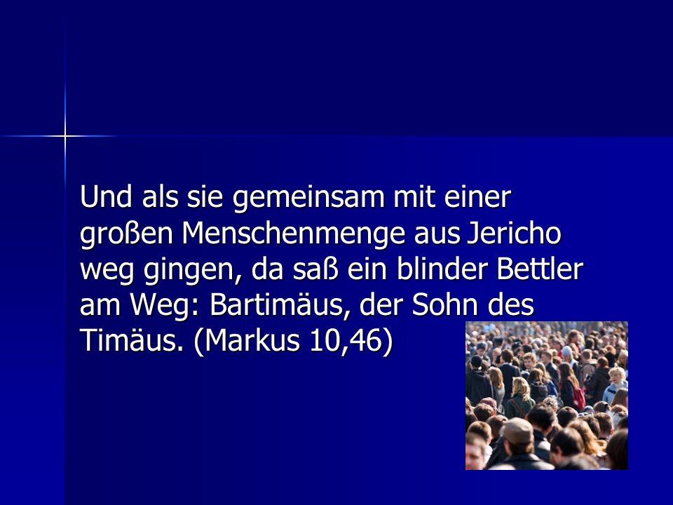 Und als sie gemeinsam mit einer großen Menschenmenge aus Jericho weg gingen, da saß ein blinder Bettler am Weg: Bartimäus, der Sohn des Timäus.