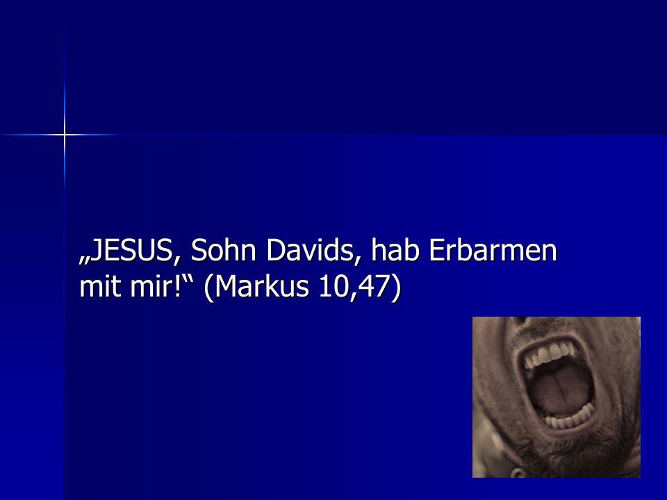 """""""JESUS, Sohn Davids, hab Erbarmen mit mir! (Markus 10,47)"""