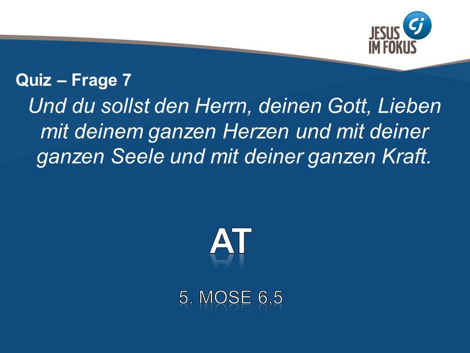 Quiz – Frage 7 Und du sollst den Herrn, deinen Gott, Lieben mit deinem ganzen Herzen und mit deiner ganzen Seele und mit deiner ganzen Kraft.