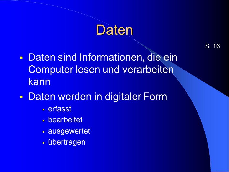 Daten S. 16. Daten sind Informationen, die ein Computer lesen und verarbeiten kann. Daten werden in digitaler Form.