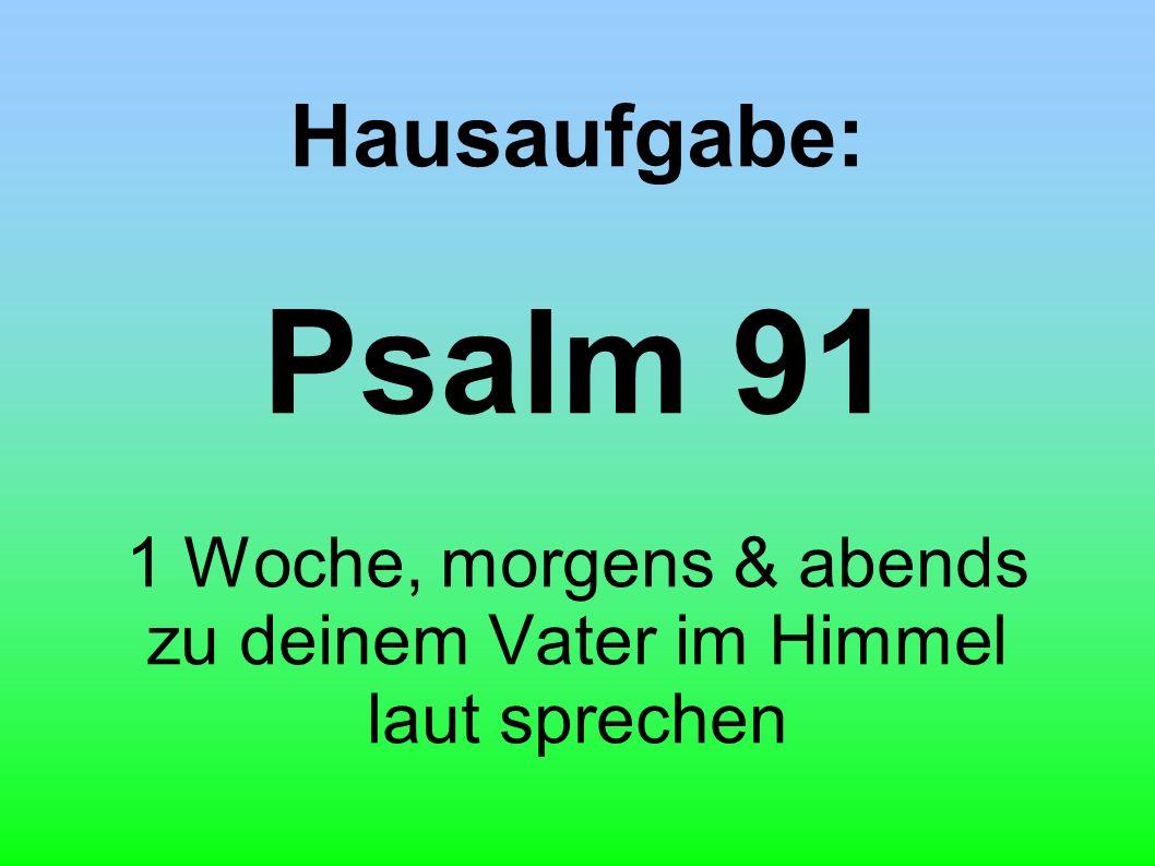 Hausaufgabe: Psalm 91 1 Woche, morgens & abends zu deinem Vater im Himmel laut sprechen