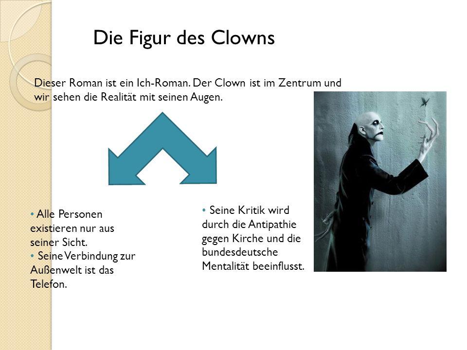 Die Figur des Clowns Dieser Roman ist ein Ich-Roman. Der Clown ist im Zentrum und wir sehen die Realität mit seinen Augen.