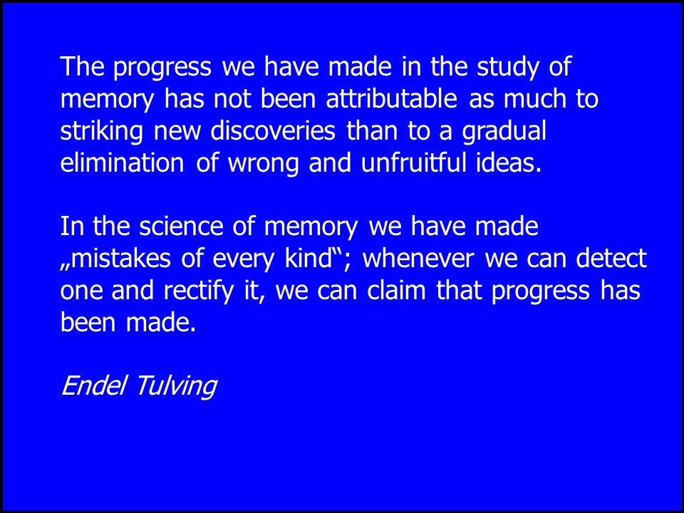 The progress we have made in the study of memory has not been attributable as much to striking new discoveries than to a gradual elimination of wrong and unfruitful ideas.