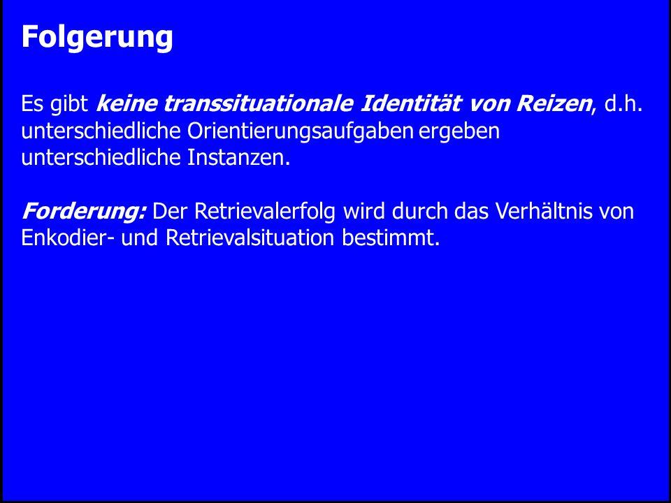 Folgerung Es gibt keine transsituationale Identität von Reizen, d.h. unterschiedliche Orientierungsaufgaben ergeben unterschiedliche Instanzen.
