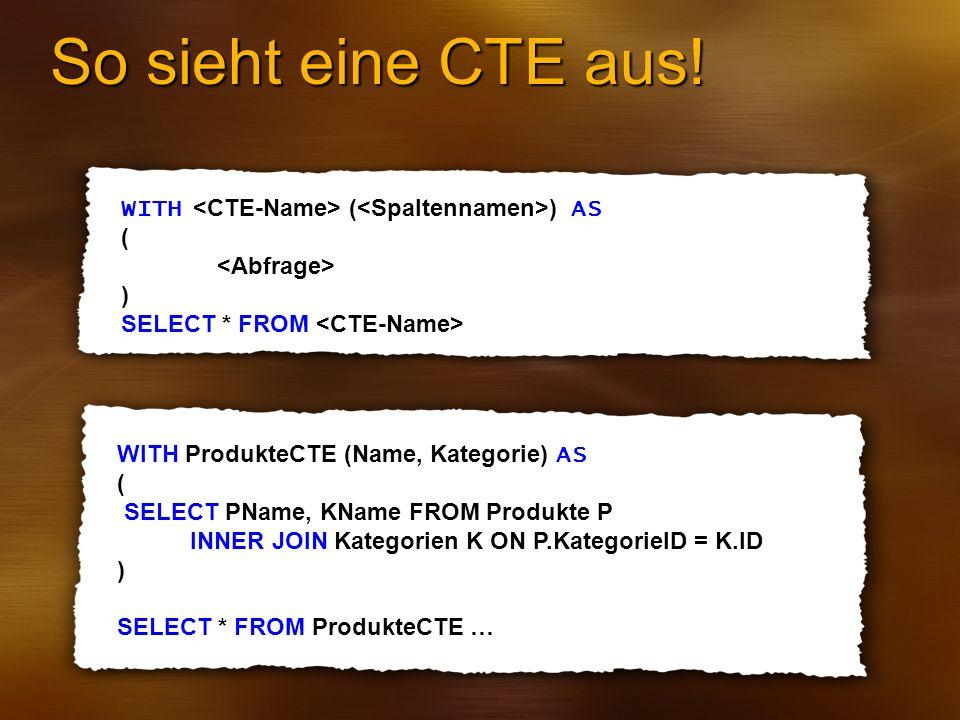 So sieht eine CTE aus! WITH <CTE-Name> (<Spaltennamen>) AS
