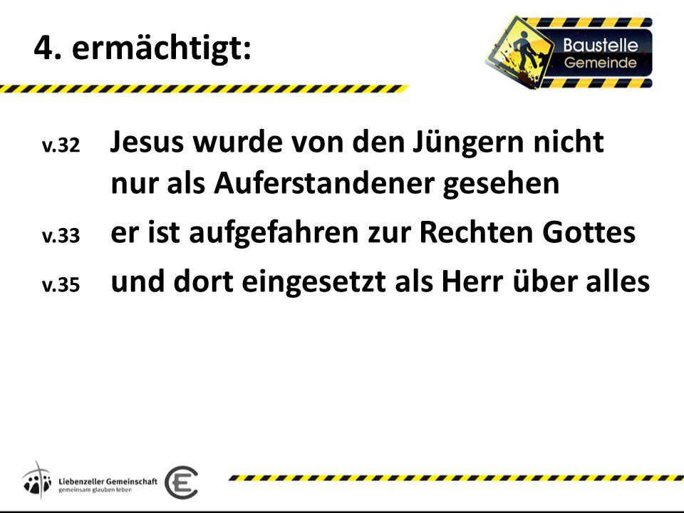 4. ermächtigt: v.32 Jesus wurde von den Jüngern nicht nur als Auferstandener gesehen. v.33 er ist aufgefahren zur Rechten Gottes.