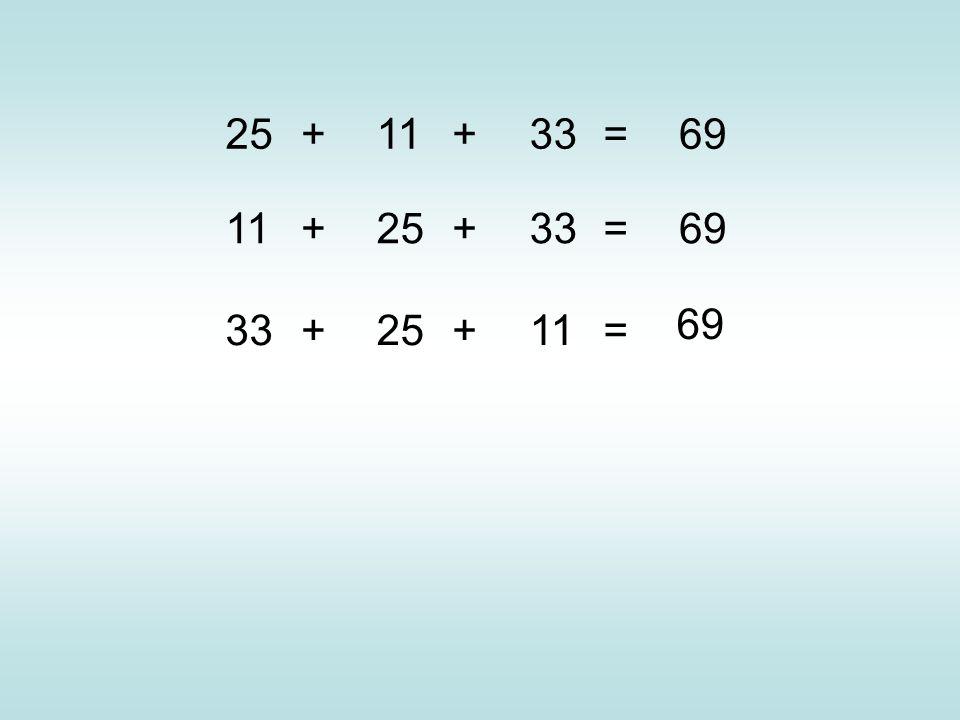 25 + 11 + 33 = 69 11 + 25 + 33 = 69 33 + 25 + 11 = 69