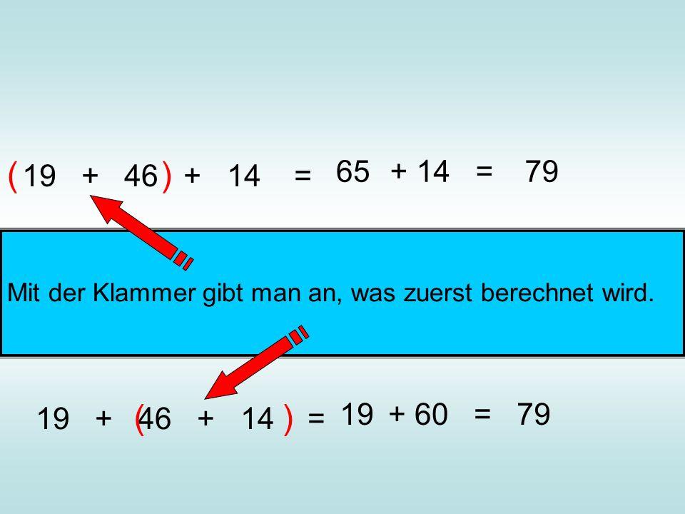 ( 19 + 46 + 14 = ) 65. + 14 = 79. Mit der Klammer gibt man an, was zuerst berechnet wird.