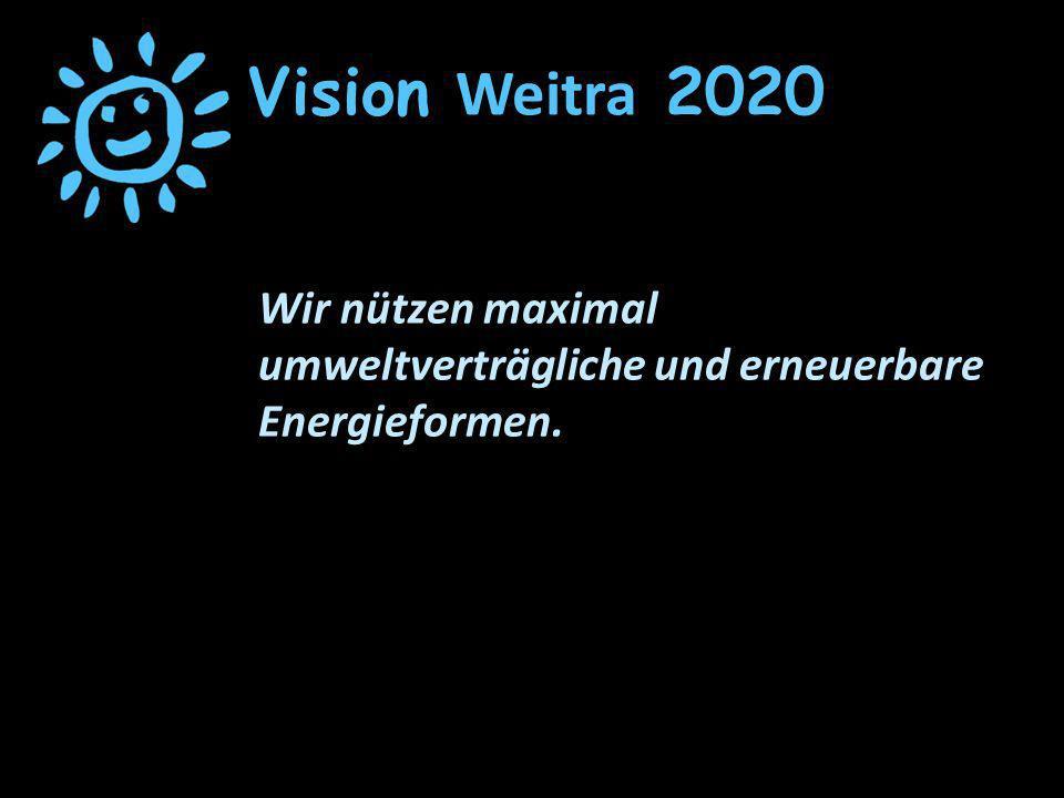 Vision Weitra 2020 Wir nützen maximal umweltverträgliche und erneuerbare Energieformen.