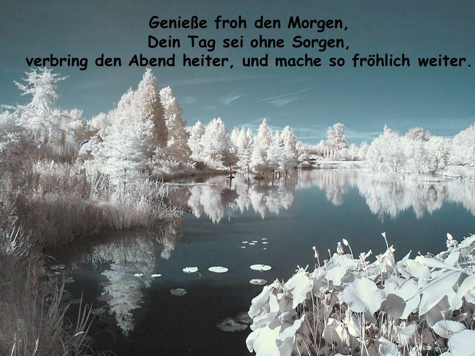 Genieße froh den Morgen, Dein Tag sei ohne Sorgen, verbring den Abend heiter, und mache so fröhlich weiter.