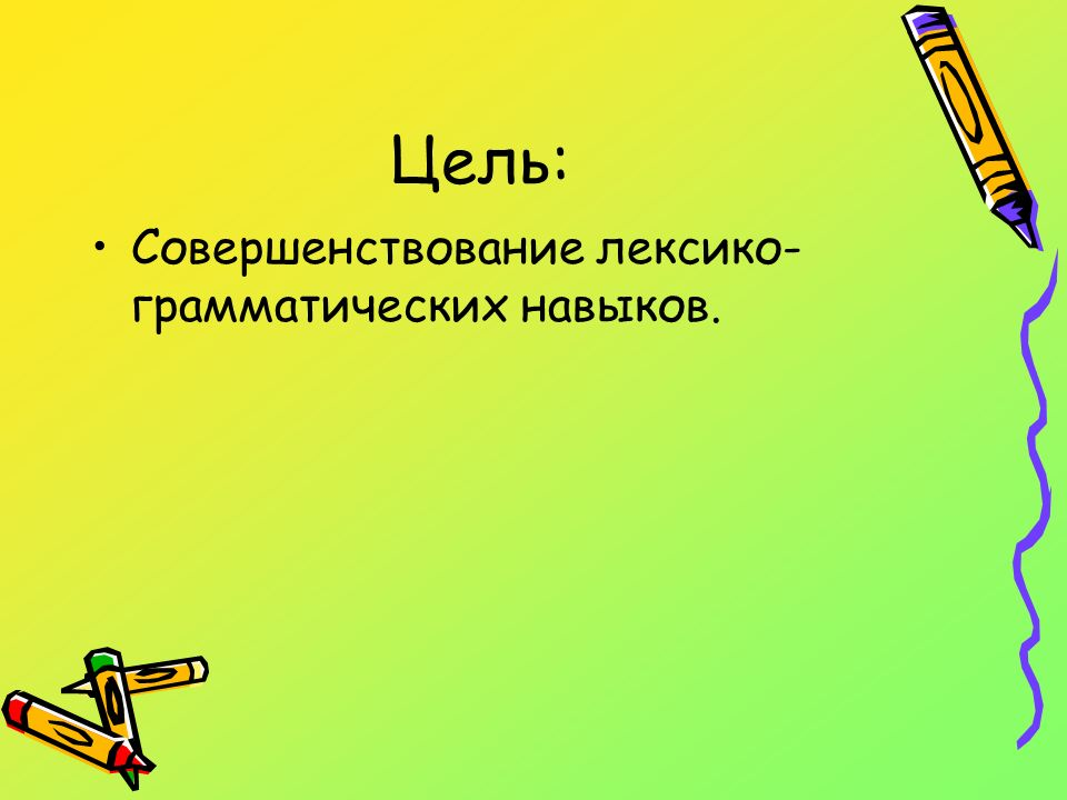 Цель: Совершенствование лексико-грамматических навыков.