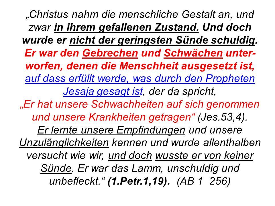 """""""Christus nahm die menschliche Gestalt an, und zwar in ihrem gefallenen Zustand. Und doch wurde er nicht der geringsten Sünde schuldig. Er war den Gebrechen und Schwächen unter-worfen, denen die Menschheit ausgesetzt ist, auf dass erfüllt werde, was durch den Propheten Jesaja gesagt ist, der da spricht, """"Er hat unsere Schwachheiten auf sich genommen und unsere Krankheiten getragen (Jes.53,4)."""