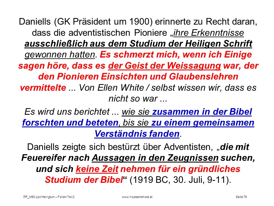 """Daniells (GK Präsident um 1900) erinnerte zu Recht daran, dass die adventistischen Pioniere """"ihre Erkenntnisse ausschließlich aus dem Studium der Heiligen Schrift gewonnen hatten. Es schmerzt mich, wenn ich Einige sagen höre, dass es der Geist der Weissagung war, der den Pionieren Einsichten und Glaubenslehren vermittelte ... Von Ellen White / selbst wissen wir, dass es nicht so war ..."""