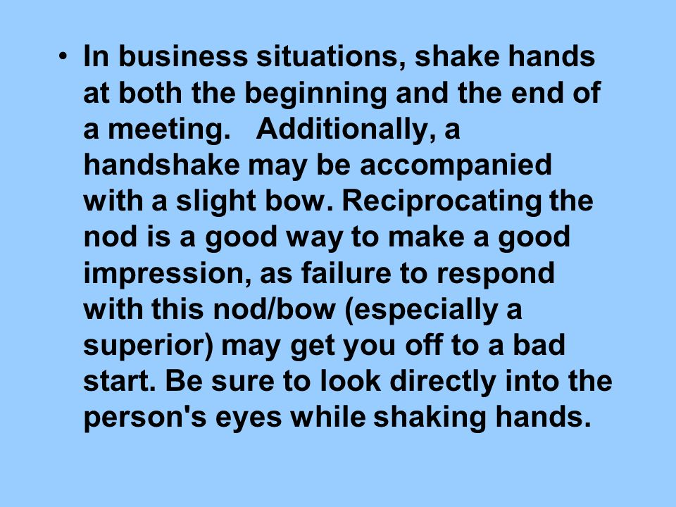 In business situations, shake hands at both the beginning and the end of a meeting.
