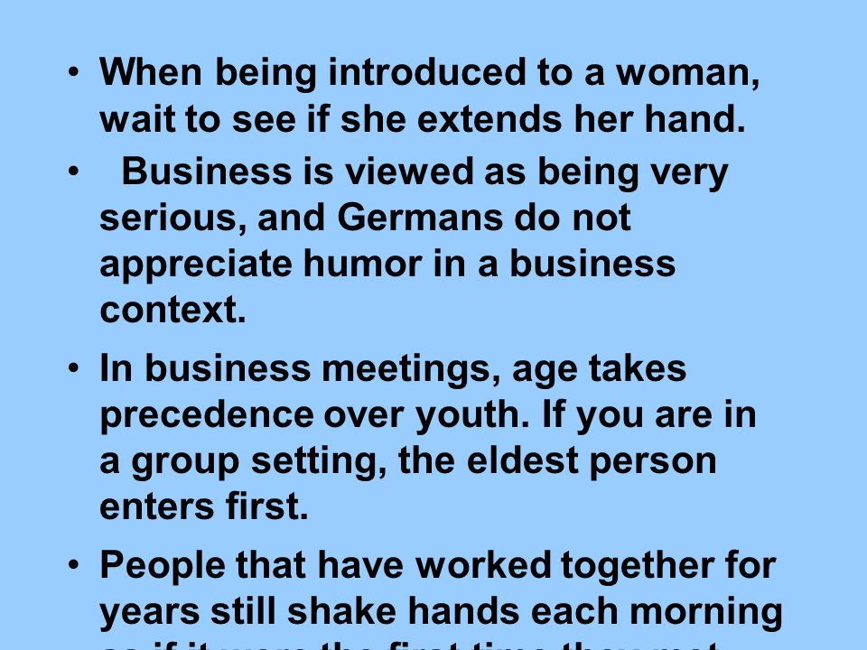 When being introduced to a woman, wait to see if she extends her hand.