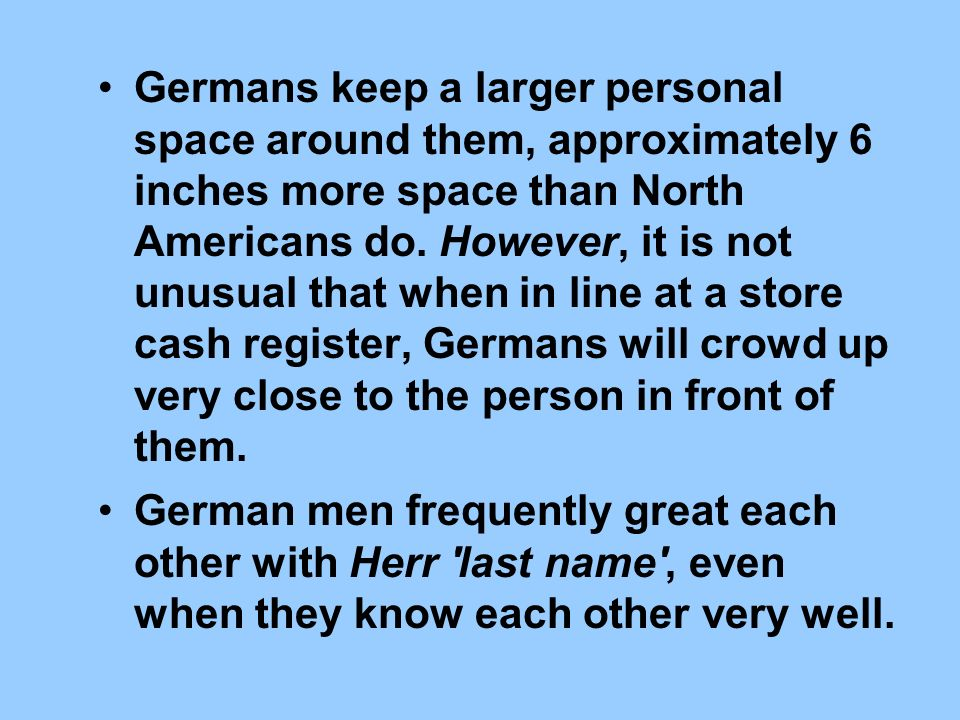 Germans keep a larger personal space around them, approximately 6 inches more space than North Americans do. However, it is not unusual that when in line at a store cash register, Germans will crowd up very close to the person in front of them.