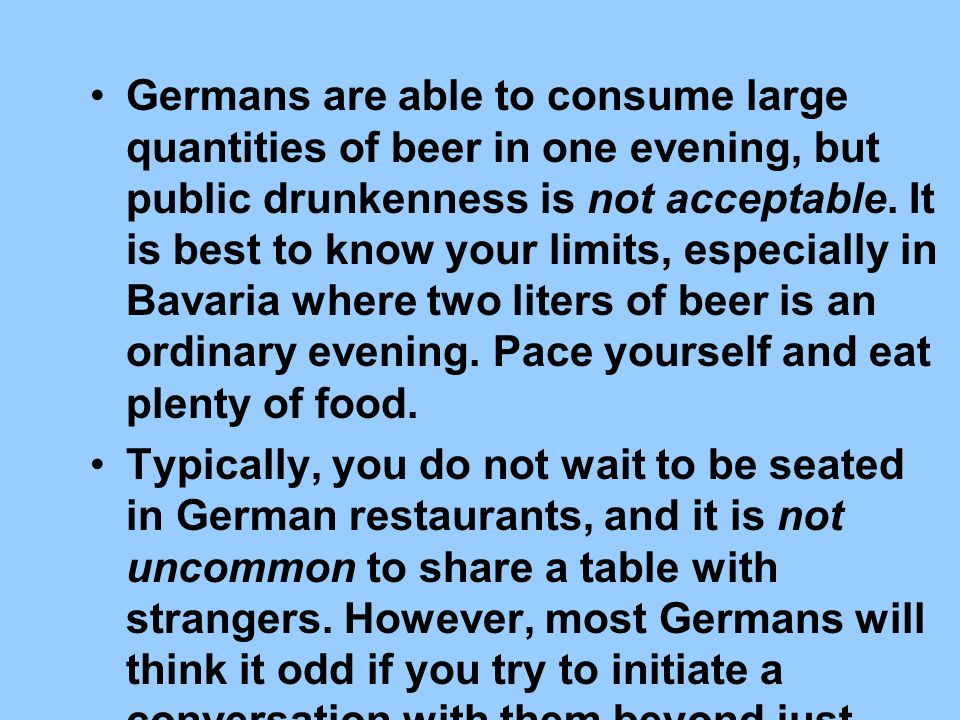 Germans are able to consume large quantities of beer in one evening, but public drunkenness is not acceptable. It is best to know your limits, especially in Bavaria where two liters of beer is an ordinary evening. Pace yourself and eat plenty of food.