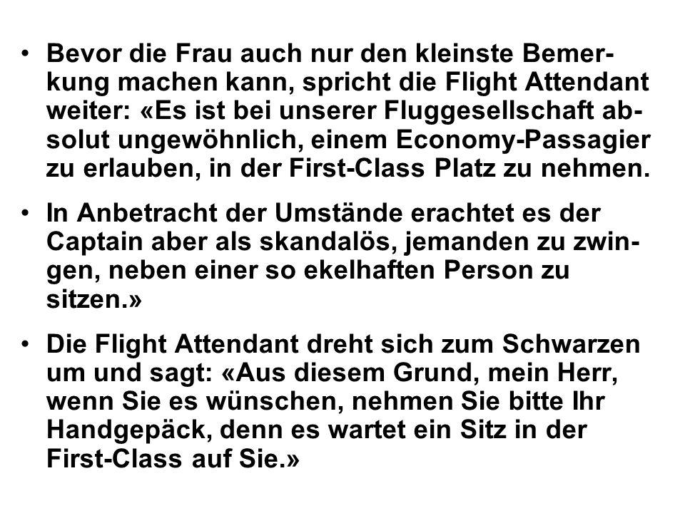 Bevor die Frau auch nur den kleinste Bemer-kung machen kann, spricht die Flight Attendant weiter: «Es ist bei unserer Fluggesellschaft ab-solut ungewöhnlich, einem Economy-Passagier zu erlauben, in der First-Class Platz zu nehmen.