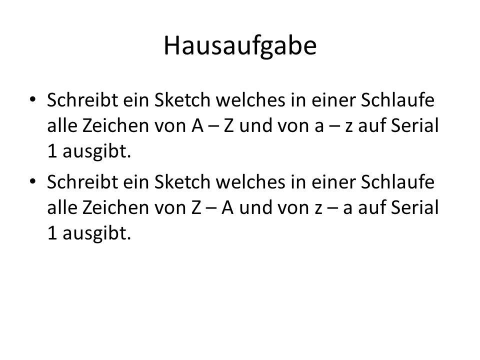 Hausaufgabe Schreibt ein Sketch welches in einer Schlaufe alle Zeichen von A – Z und von a – z auf Serial 1 ausgibt.