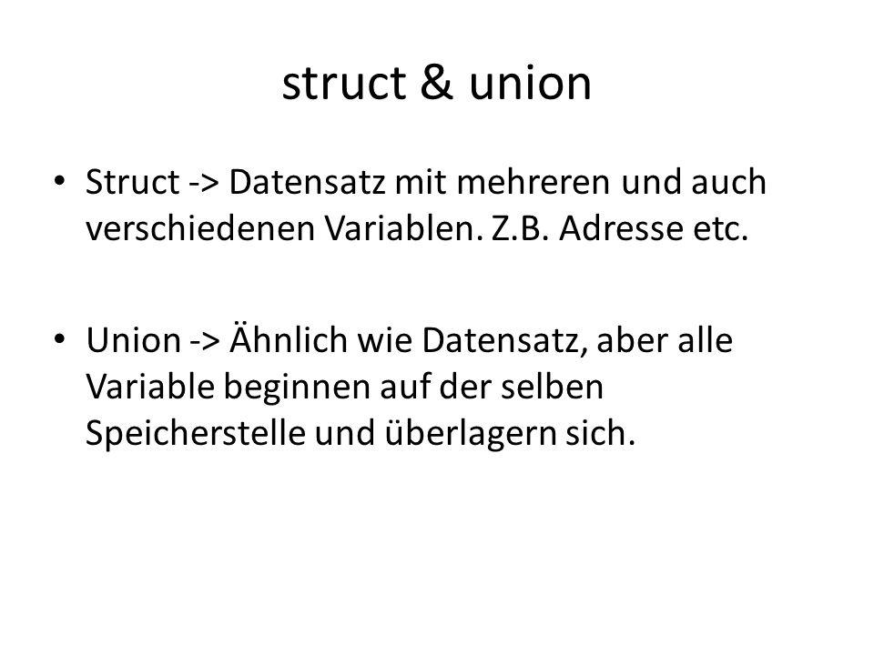 struct & union Struct -> Datensatz mit mehreren und auch verschiedenen Variablen. Z.B. Adresse etc.