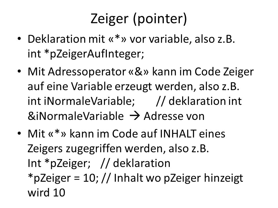 Zeiger (pointer) Deklaration mit «*» vor variable, also z.B. int *pZeigerAufInteger;