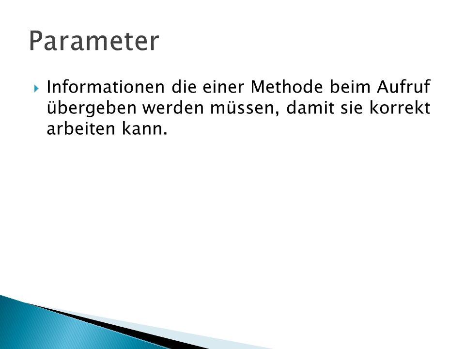 Parameter Informationen die einer Methode beim Aufruf übergeben werden müssen, damit sie korrekt arbeiten kann.