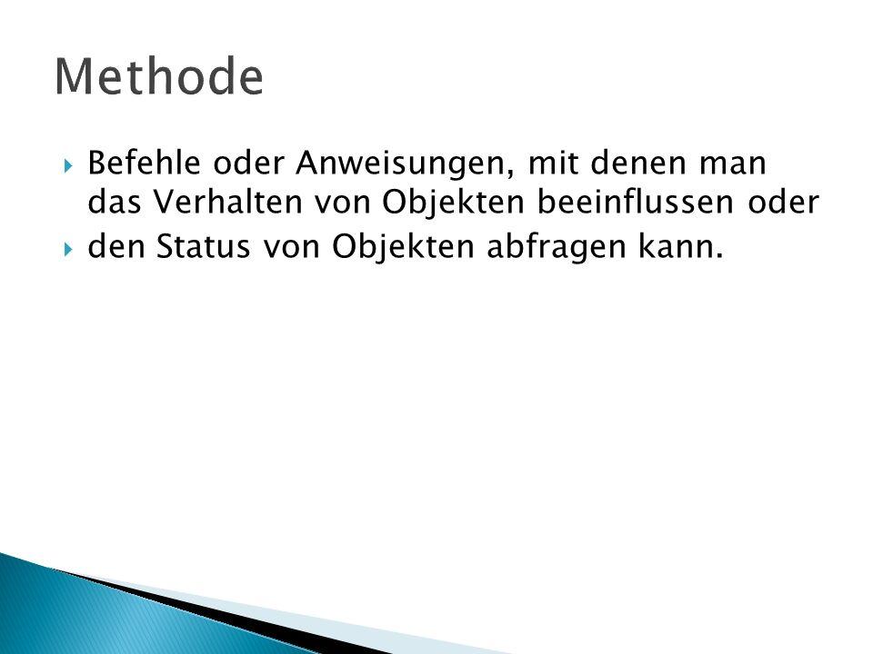 Methode Befehle oder Anweisungen, mit denen man das Verhalten von Objekten beeinflussen oder.
