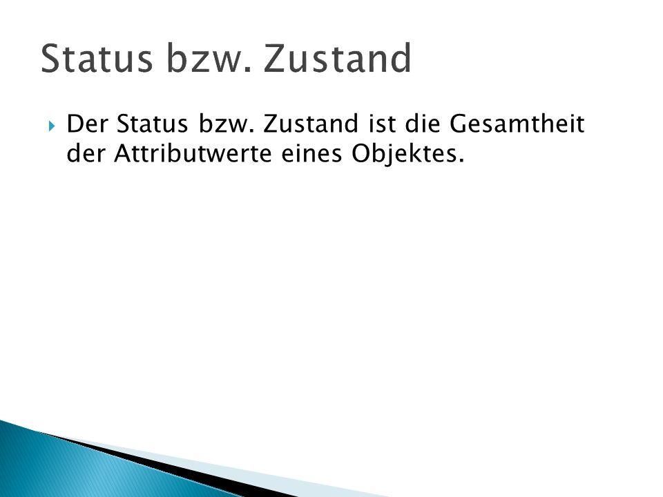 Status bzw. Zustand Der Status bzw. Zustand ist die Gesamtheit der Attributwerte eines Objektes.