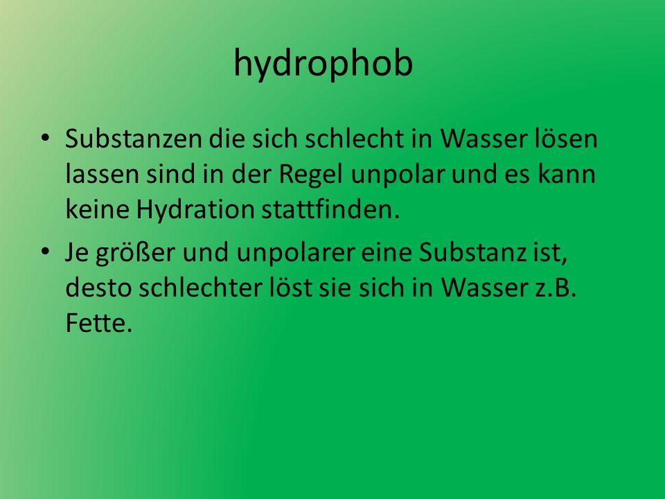 hydrophob Substanzen die sich schlecht in Wasser lösen lassen sind in der Regel unpolar und es kann keine Hydration stattfinden.