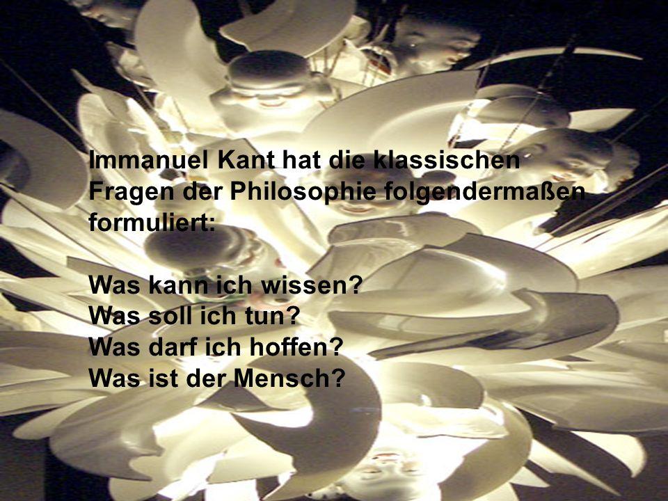 Immanuel Kant hat die klassischen Fragen der Philosophie folgendermaßen formuliert: