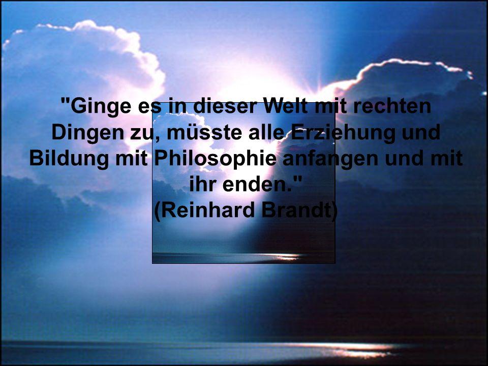 Ginge es in dieser Welt mit rechten Dingen zu, müsste alle Erziehung und Bildung mit Philosophie anfangen und mit ihr enden. (Reinhard Brandt)