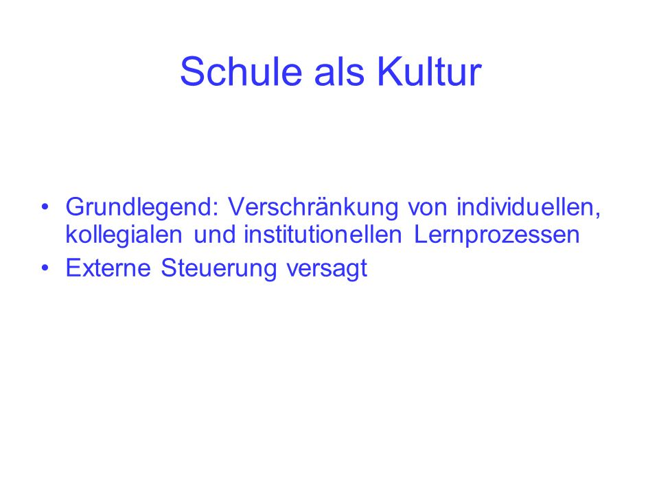 Schule als Kultur Grundlegend: Verschränkung von individuellen, kollegialen und institutionellen Lernprozessen.