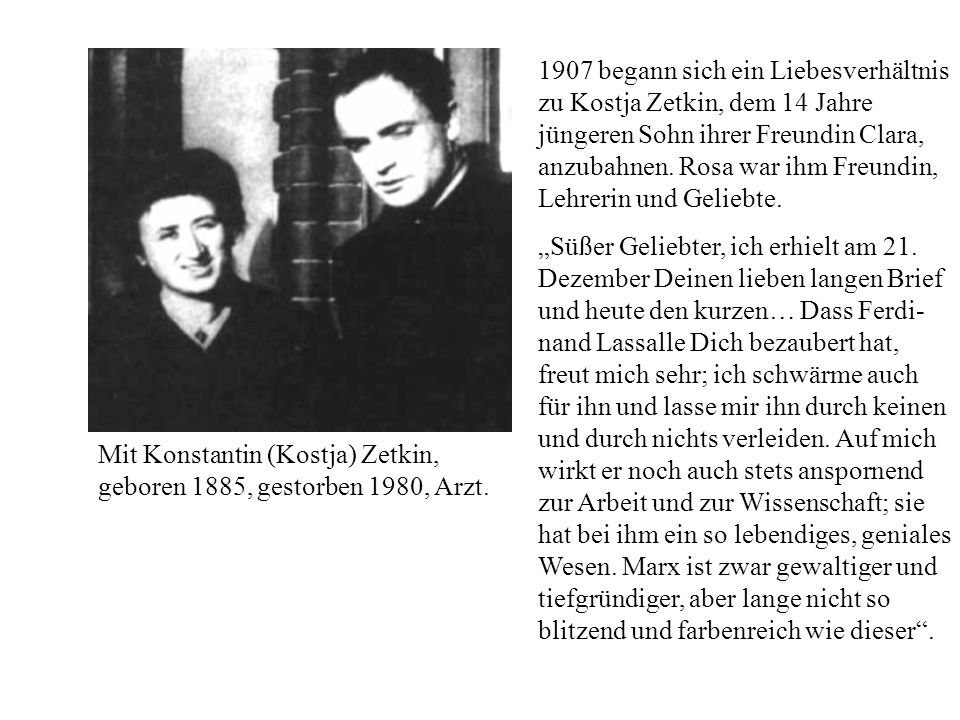 1907 begann sich ein Liebesverhältnis zu Kostja Zetkin, dem 14 Jahre jüngeren Sohn ihrer Freundin Clara, anzubahnen. Rosa war ihm Freundin, Lehrerin und Geliebte.